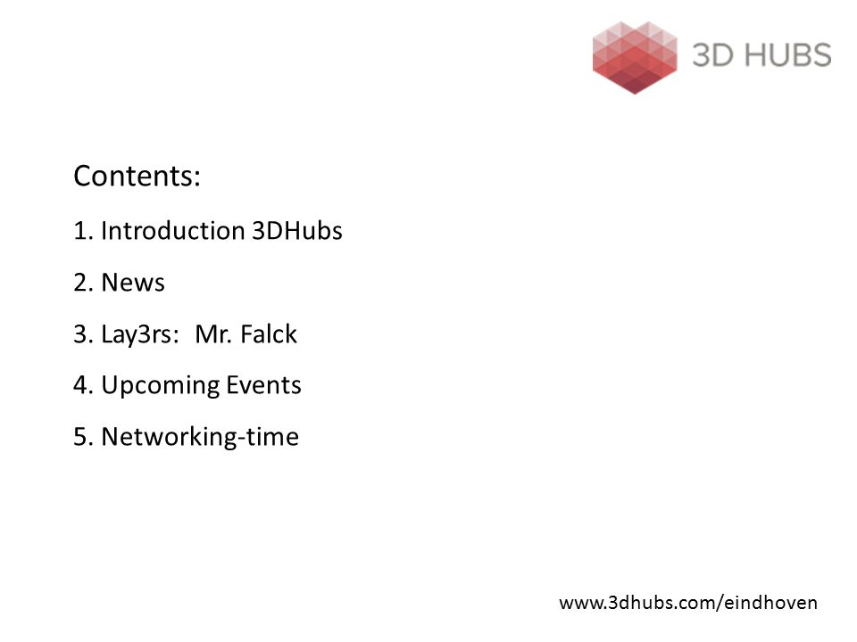 Contents: 1. Introduction 3DHubs 2. News 3. Lay3rs: Mr. Falck 4. Upcoming Events 5. Networking-time www.3dhubs.com/eindhoven