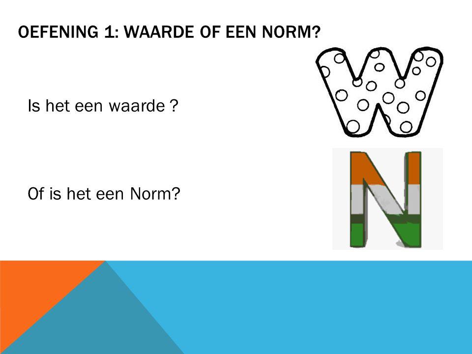 OEFENING 1: WAARDE OF EEN NORM? Is het een waarde ? Of is het een Norm?