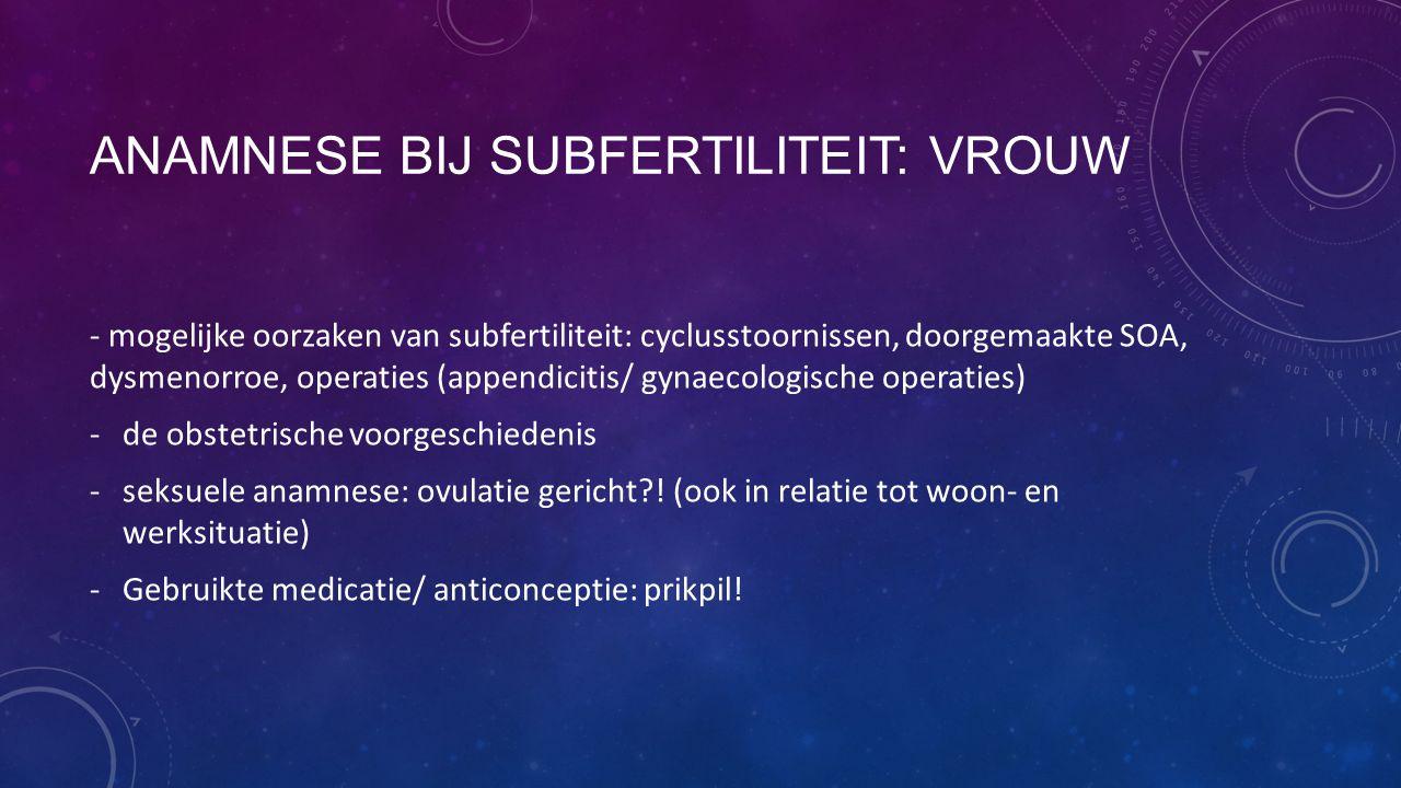 ANAMNESE BIJ SUBFERTILITEIT: VROUW - mogelijke oorzaken van subfertiliteit: cyclusstoornissen, doorgemaakte SOA, dysmenorroe, operaties (appendicitis/
