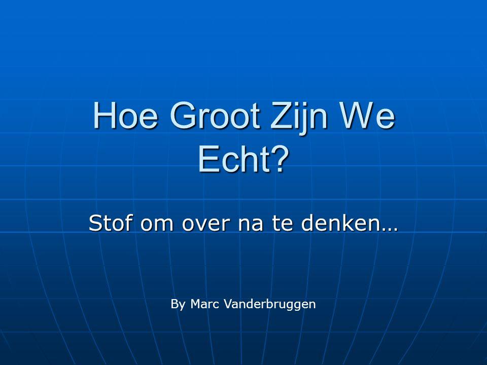 Hoe Groot Zijn We Echt? Stof om over na te denken… By Marc Vanderbruggen