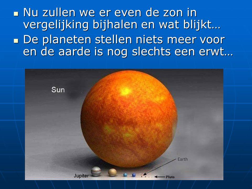 Nu zullen we er even de zon in vergelijking bijhalen en wat blijkt… Nu zullen we er even de zon in vergelijking bijhalen en wat blijkt… De planeten st