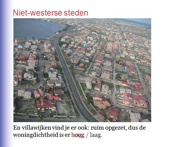 En villawijken vind je er ook: ruim opgezet, dus de woningdichtheid is er hoog / laag. Niet-westerse steden En villawijken vind je er ook: ruim opgeze