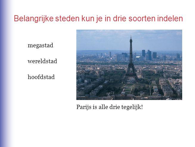 Belangrijke steden kun je in drie soorten indelen Parijs is alle drie tegelijk! megastad wereldstad hoofdstad