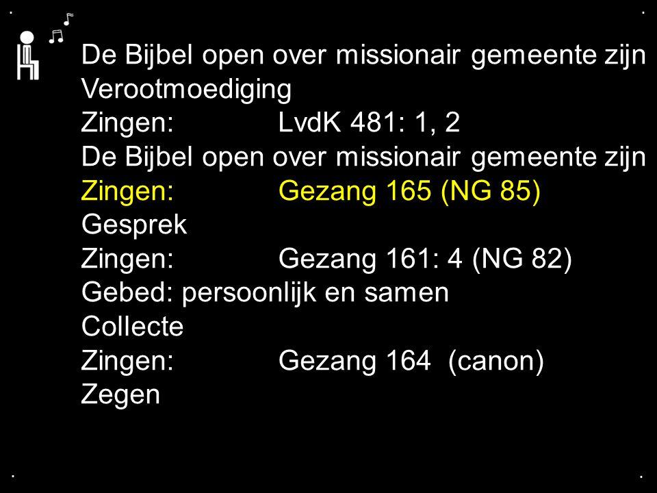 .... De Bijbel open over missionair gemeente zijn Verootmoediging Zingen:LvdK 481: 1, 2 De Bijbel open over missionair gemeente zijn Zingen:Gezang 165