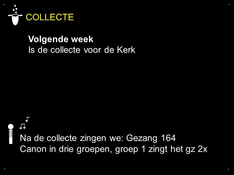 .... COLLECTE Volgende week Is de collecte voor de Kerk Na de collecte zingen we: Gezang 164 Canon in drie groepen, groep 1 zingt het gz 2x