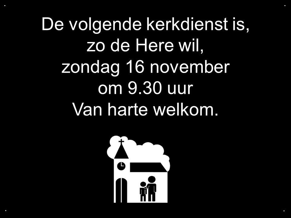 De volgende kerkdienst is, zo de Here wil, zondag 16 november om 9.30 uur Van harte welkom.....