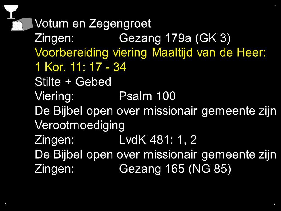 .... Votum en Zegengroet Zingen:Gezang 179a (GK 3) Voorbereiding viering Maaltijd van de Heer: 1 Kor. 11: 17 - 34 Stilte + Gebed Viering:Psalm 100 De