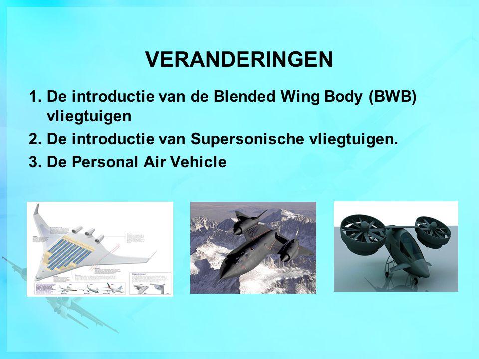 VERANDERINGEN 1.De introductie van de Blended Wing Body (BWB) vliegtuigen 2.De introductie van Supersonische vliegtuigen. 3.De Personal Air Vehicle