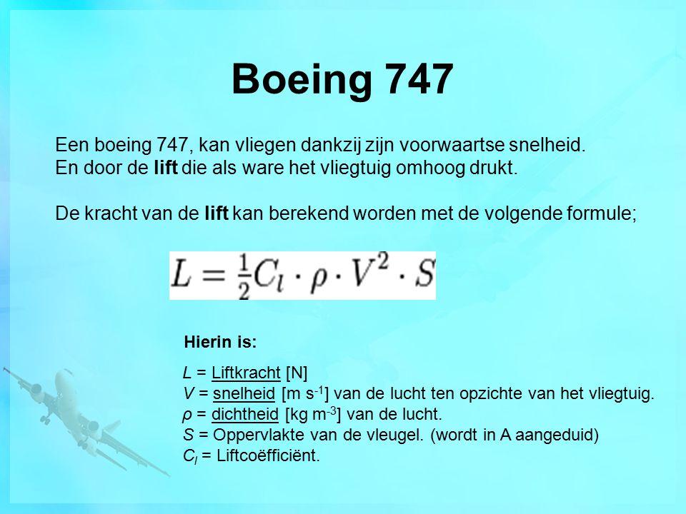 Boeing 747 Een boeing 747, kan vliegen dankzij zijn voorwaartse snelheid. En door de lift die als ware het vliegtuig omhoog drukt. De kracht van de li