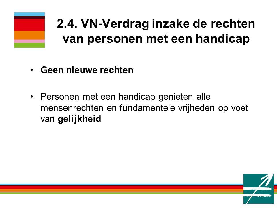 2.4. VN-Verdrag inzake de rechten van personen met een handicap Geen nieuwe rechten Personen met een handicap genieten alle mensenrechten en fundament