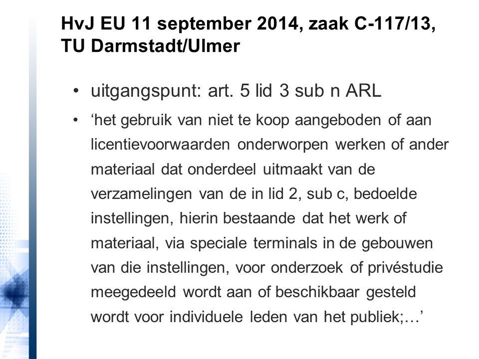 HvJ EU 11 september 2014, zaak C-117/13, TU Darmstadt/Ulmer uitgangspunt: art. 5 lid 3 sub n ARL 'het gebruik van niet te koop aangeboden of aan licen