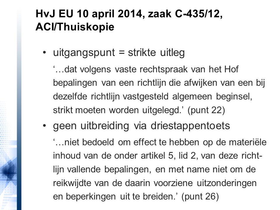 HvJ EU 10 april 2014, zaak C-435/12, ACI/Thuiskopie dus privékopiëren uit illegale bron in strijd met EU-recht 'Derhalve kan een nationale wettelijke regeling die geen enkel onderscheid maakt tussen kopieën voor privégebruik die zijn vervaardigd uit geoorloofde bronnen, en kopieën voor privégebruik die zijn vervaardigd uit nagemaakte of vervalste bronnen, niet worden gedoogd.' (punt 37)