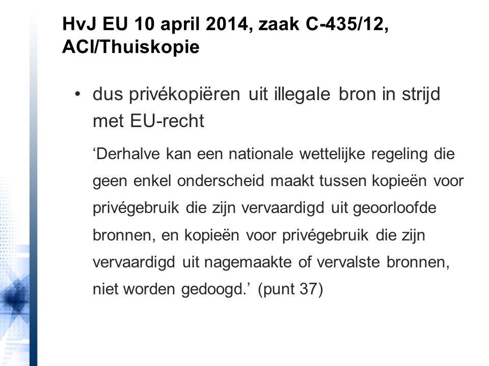 HvJ EU 10 april 2014, zaak C-435/12, ACI/Thuiskopie overigens ook in strijd met driestappentoets '…de verspreiding van nagemaakte of vervalste werken aanmoedigen en daardoor noodzakelijkerwijze de omvang van de verkopen van, of andere legale transacties met betrekking tot, beschermde werken verminderen, zodat afbreuk zou worden gedaan aan de normale exploitatie daarvan.' (punt 39)