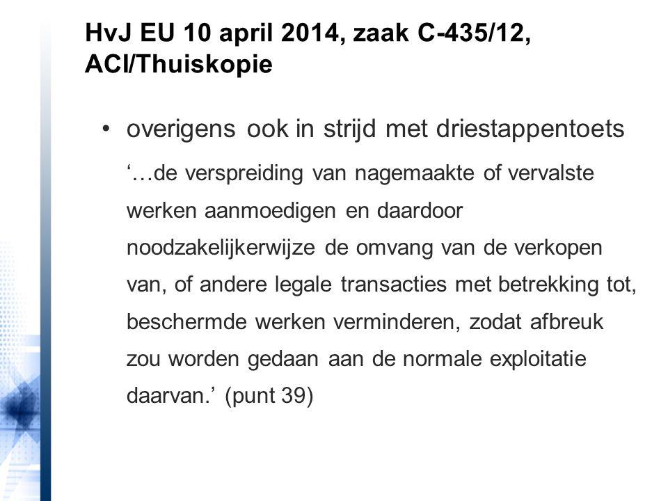 HvJ EU 10 april 2014, zaak C-435/12, ACI/Thuiskopie handhavingsproblemen maken dat niet anders 'De omstandigheid dat er geen enkele technische voorziening bestaat om de vervaardiging van ongeoorloofde privékopieën te bestrijden, kan aan deze vaststelling geen afbreuk doen.' (punt 45) '…geen rekening hoeft te worden gehouden met het feit dat de technische voorzieningen in de zin van artikel 6 van richtlijn 2001/29, waarnaar artikel 5, lid 2, sub b, van voornoemde richtlijn verwijst, niet, of nog niet, bestaan.'(punt 46)