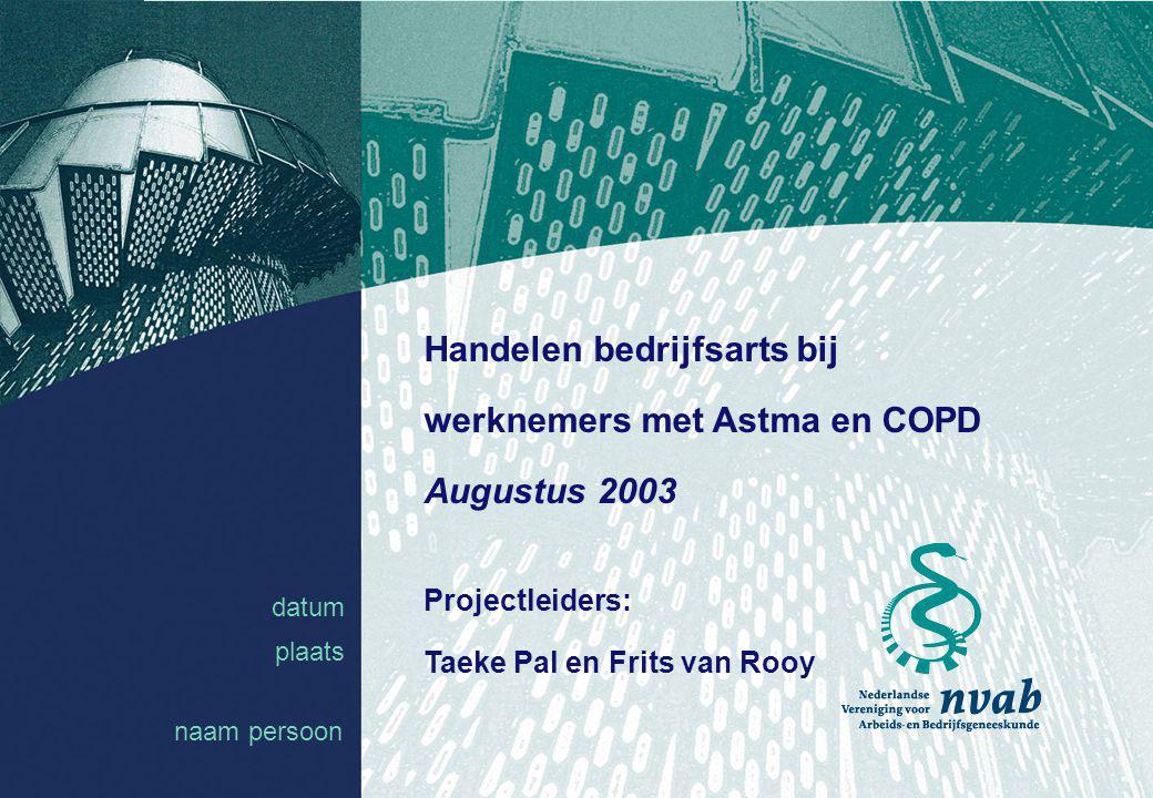 datum naam 1 datum plaats Handelen bedrijfsarts bij werknemers met Astma en COPD Augustus 2003 Projectleiders: Taeke Pal en Frits van Rooy naam persoo