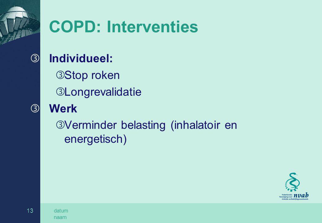 datum naam 13 COPD: Interventies ƒ Individueel: ƒ Stop roken ƒ Longrevalidatie ƒ Werk ƒ Verminder belasting (inhalatoir en energetisch)