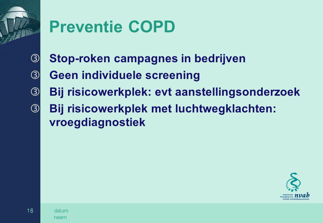 datum naam 16 Preventie COPD ƒ Stop-roken campagnes in bedrijven ƒ Geen individuele screening ƒ Bij risicowerkplek: evt aanstellingsonderzoek ƒ Bij ri