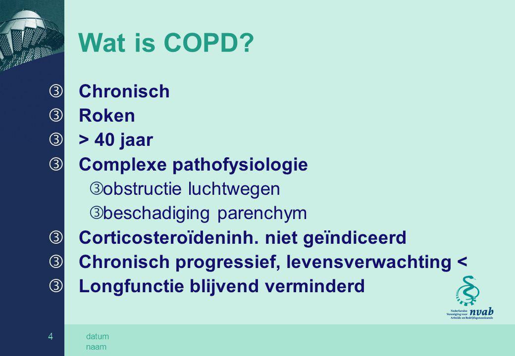 datum naam 4 Wat is COPD? ƒ Chronisch ƒ Roken ƒ > 40 jaar ƒ Complexe pathofysiologie ƒ obstructie luchtwegen ƒ beschadiging parenchym ƒ Corticosteroïd