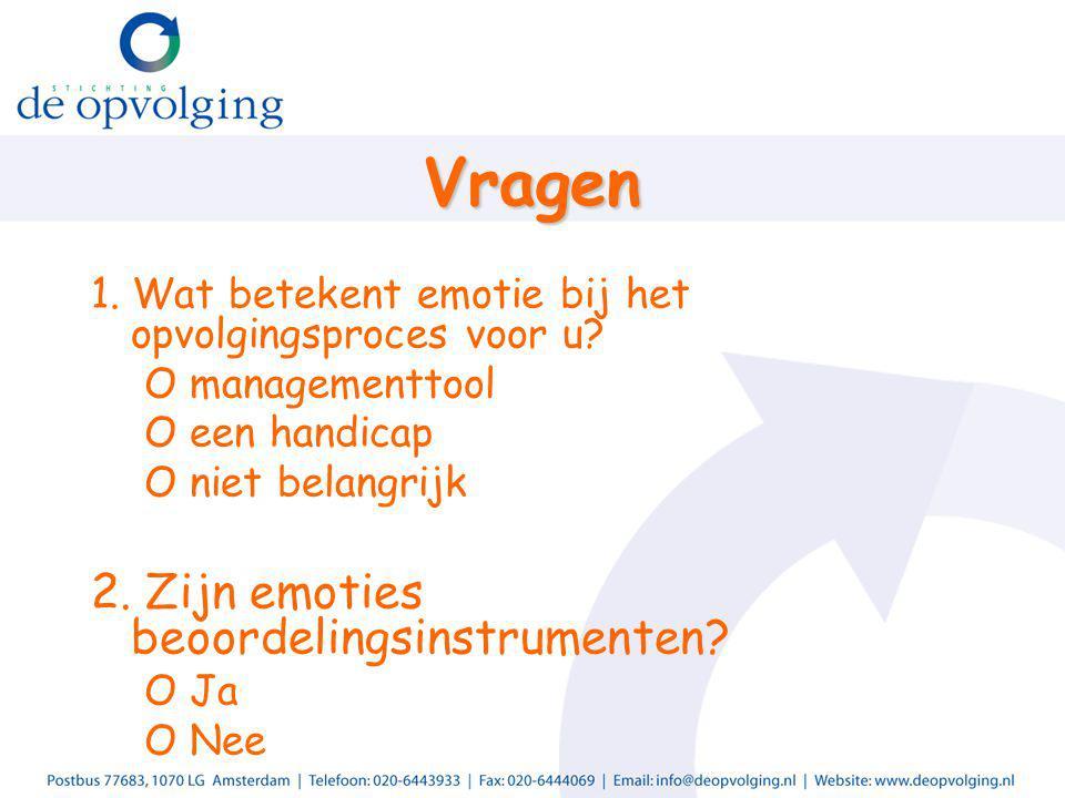Vragen 1. Wat betekent emotie bij het opvolgingsproces voor u? O managementtool O een handicap O niet belangrijk 2. Zijn emoties beoordelingsinstrumen