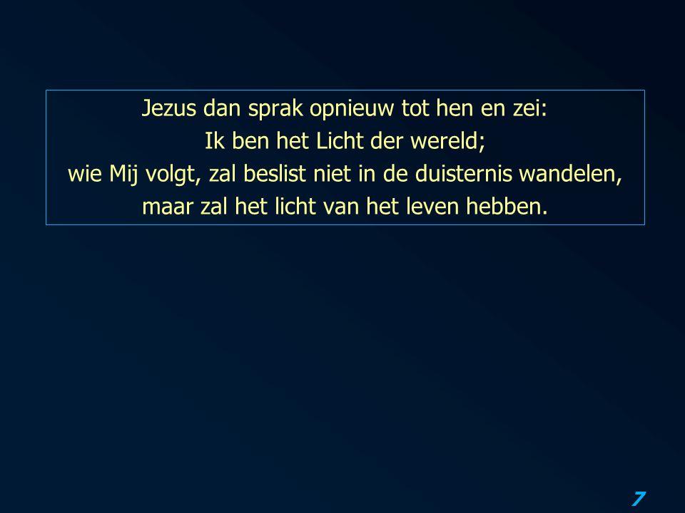 7 Jezus dan sprak opnieuw tot hen en zei: Ik ben het Licht der wereld; wie Mij volgt, zal beslist niet in de duisternis wandelen, maar zal het licht v
