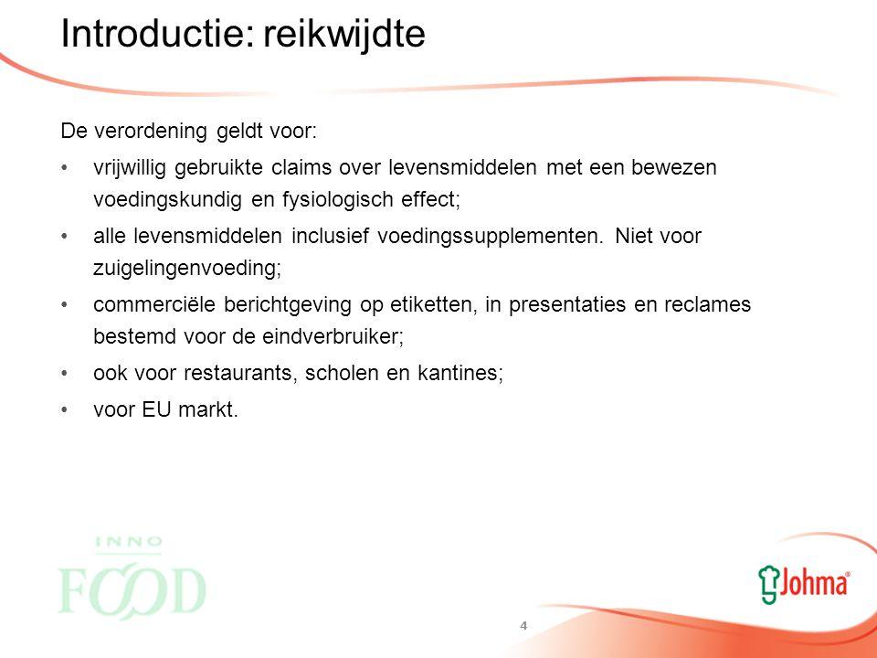 3 Introductie Doel van de verordening: Consumenten bescherming tegen misleiding Bevordering vrije verkeer van goederen binnen EU Eerlijke concurrentiestrijd Een claim is elke niet-verplichte boodschap of bewering die aangeeft, de indruk wekt of impliceert dat een levensmiddel bepaalde eigenschappen heeft.