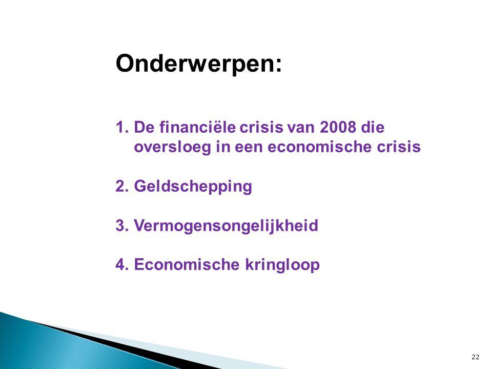 22 Onderwerpen: 1.De financiële crisis van 2008 die oversloeg in een economische crisis 2.Geldschepping 3.Vermogensongelijkheid 4.Economische kringloop