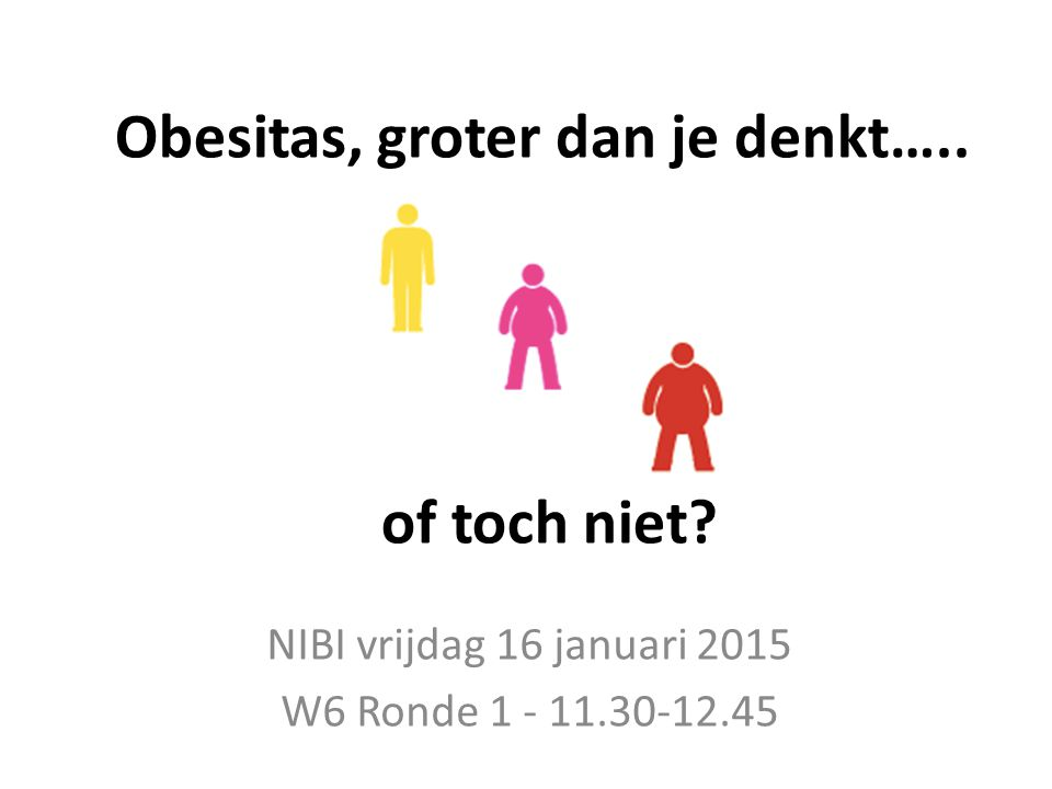 Obesitas, groter dan je denkt….. of toch niet? NIBI vrijdag 16 januari 2015 W6 Ronde 1 - 11.30-12.45