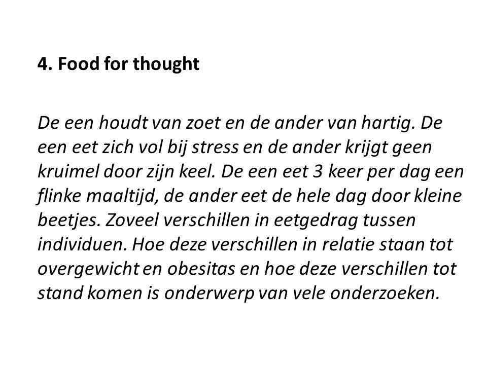 4. Food for thought De een houdt van zoet en de ander van hartig. De een eet zich vol bij stress en de ander krijgt geen kruimel door zijn keel. De ee