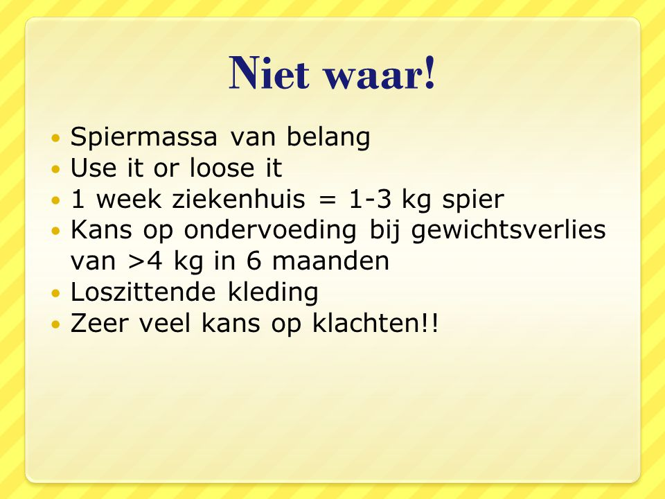 Niet waar! Spiermassa van belang Use it or loose it 1 week ziekenhuis = 1-3 kg spier Kans op ondervoeding bij gewichtsverlies van >4 kg in 6 maanden L