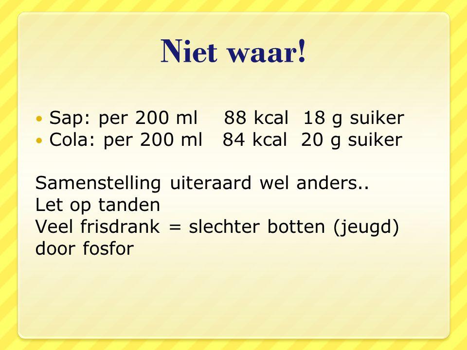 Niet waar! Sap: per 200 ml 88 kcal 18 g suiker Cola: per 200 ml 84 kcal 20 g suiker Samenstelling uiteraard wel anders.. Let op tanden Veel frisdrank