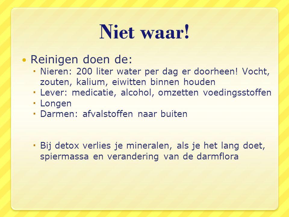 Niet waar! Reinigen doen de:  Nieren: 200 liter water per dag er doorheen! Vocht, zouten, kalium, eiwitten binnen houden  Lever: medicatie, alcohol,
