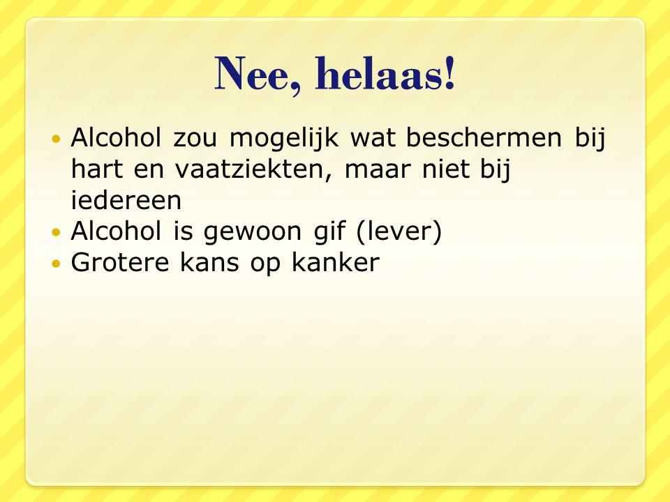 Nee, helaas! Alcohol zou mogelijk wat beschermen bij hart en vaatziekten, maar niet bij iedereen Alcohol is gewoon gif (lever) Grotere kans op kanker