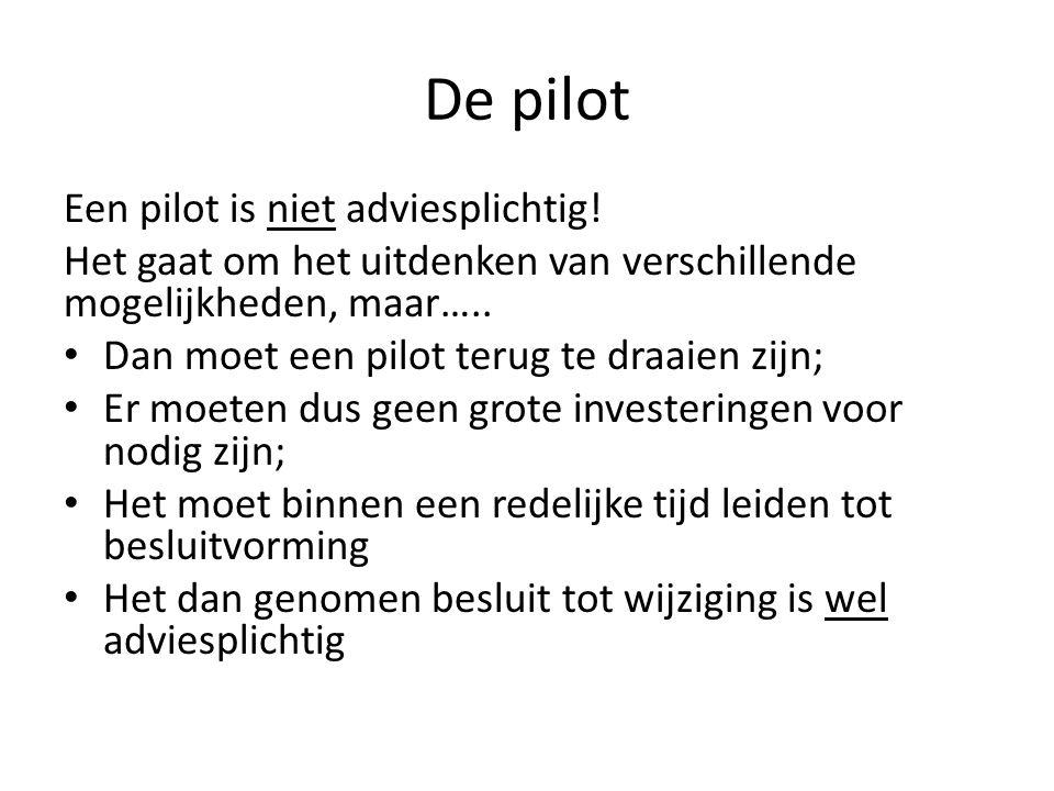 De pilot Een pilot is niet adviesplichtig! Het gaat om het uitdenken van verschillende mogelijkheden, maar….. Dan moet een pilot terug te draaien zijn