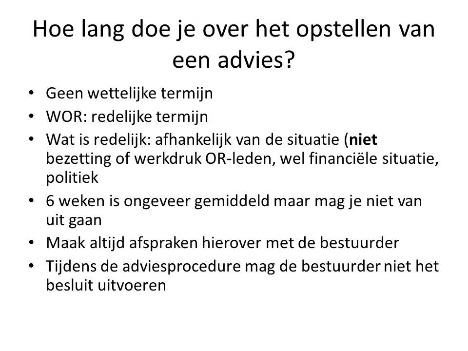 Hoe lang doe je over het opstellen van een advies? Geen wettelijke termijn WOR: redelijke termijn Wat is redelijk: afhankelijk van de situatie (niet b