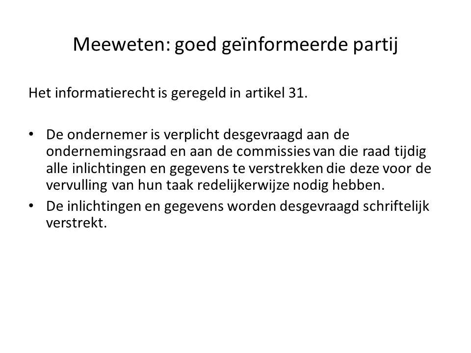Meeweten: goed geïnformeerde partij Het informatierecht is geregeld in artikel 31. De ondernemer is verplicht desgevraagd aan de ondernemingsraad en a