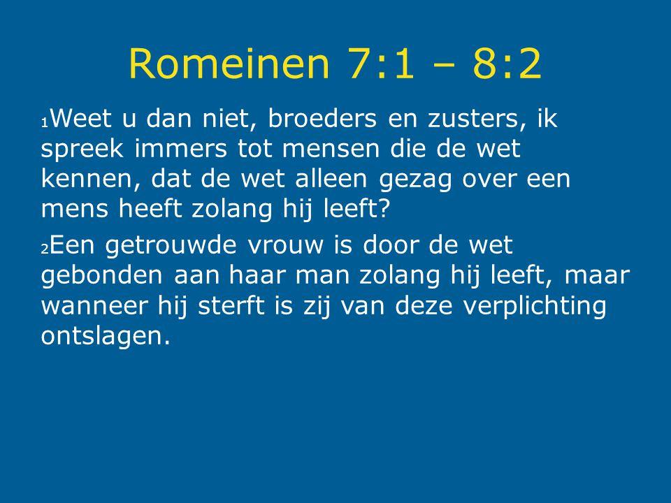 Romeinen 7:1 – 8:2 1 Weet u dan niet, broeders en zusters, ik spreek immers tot mensen die de wet kennen, dat de wet alleen gezag over een mens heeft zolang hij leeft.