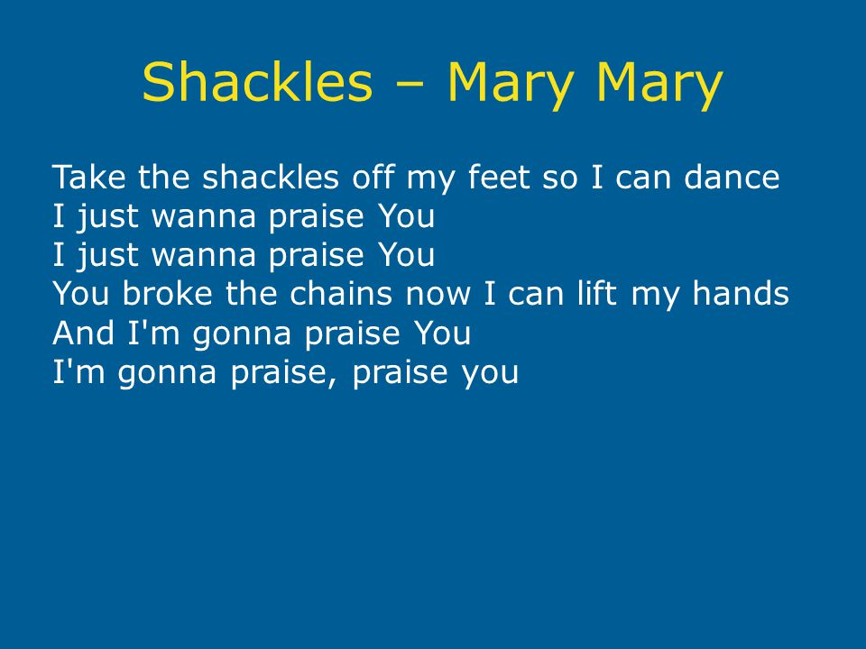 Shackles – Mary Mary Take the shackles off my feet so I can dance I just wanna praise You I just wanna praise You You broke the chains now I can lift my hands And I m gonna praise You I m gonna praise, praise you