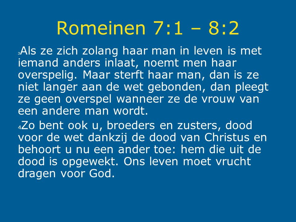 Romeinen 7:1 – 8:2 3 Als ze zich zolang haar man in leven is met iemand anders inlaat, noemt men haar overspelig. Maar sterft haar man, dan is ze niet