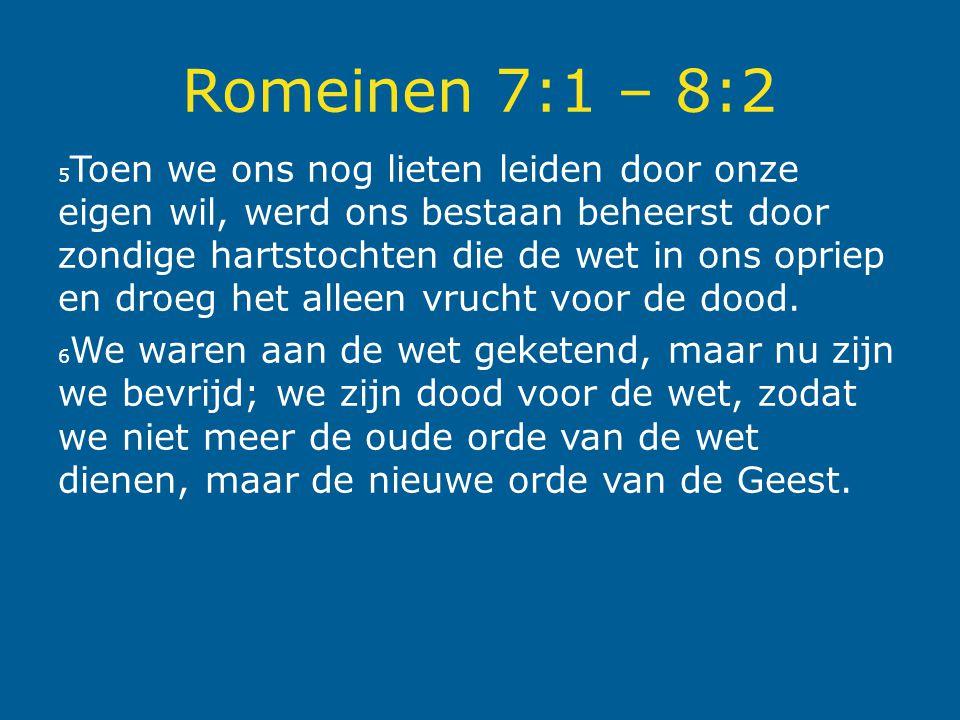 Romeinen 7:1 – 8:2 5 Toen we ons nog lieten leiden door onze eigen wil, werd ons bestaan beheerst door zondige hartstochten die de wet in ons opriep en droeg het alleen vrucht voor de dood.