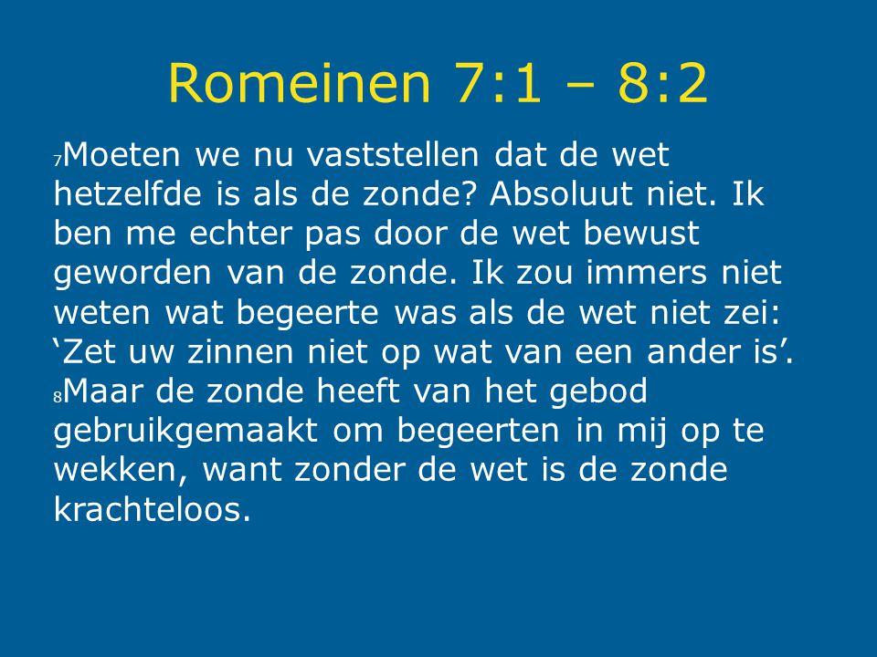 Romeinen 7:1 – 8:2 7 Moeten we nu vaststellen dat de wet hetzelfde is als de zonde? Absoluut niet. Ik ben me echter pas door de wet bewust geworden va