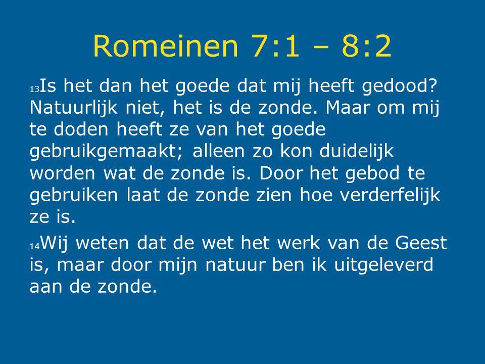 Romeinen 7:1 – 8:2 13 Is het dan het goede dat mij heeft gedood? Natuurlijk niet, het is de zonde. Maar om mij te doden heeft ze van het goede gebruik