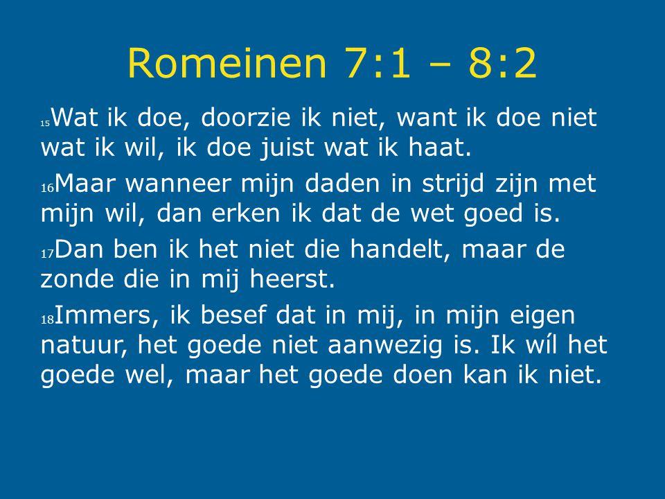 Romeinen 7:1 – 8:2 15 Wat ik doe, doorzie ik niet, want ik doe niet wat ik wil, ik doe juist wat ik haat. 16 Maar wanneer mijn daden in strijd zijn me