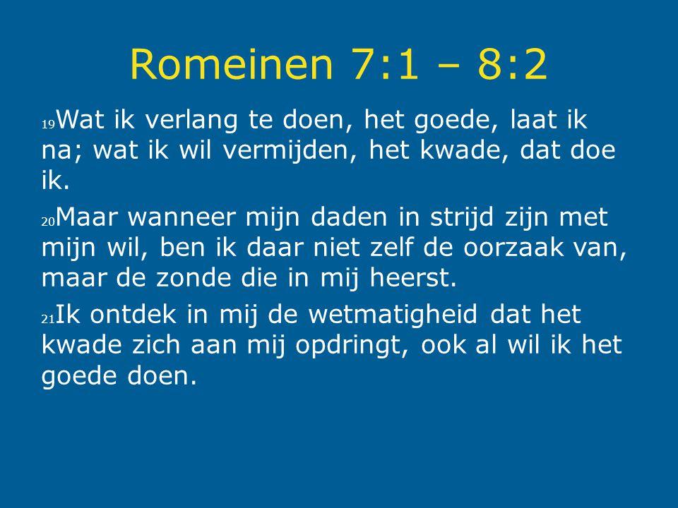 Romeinen 7:1 – 8:2 19 Wat ik verlang te doen, het goede, laat ik na; wat ik wil vermijden, het kwade, dat doe ik. 20 Maar wanneer mijn daden in strijd