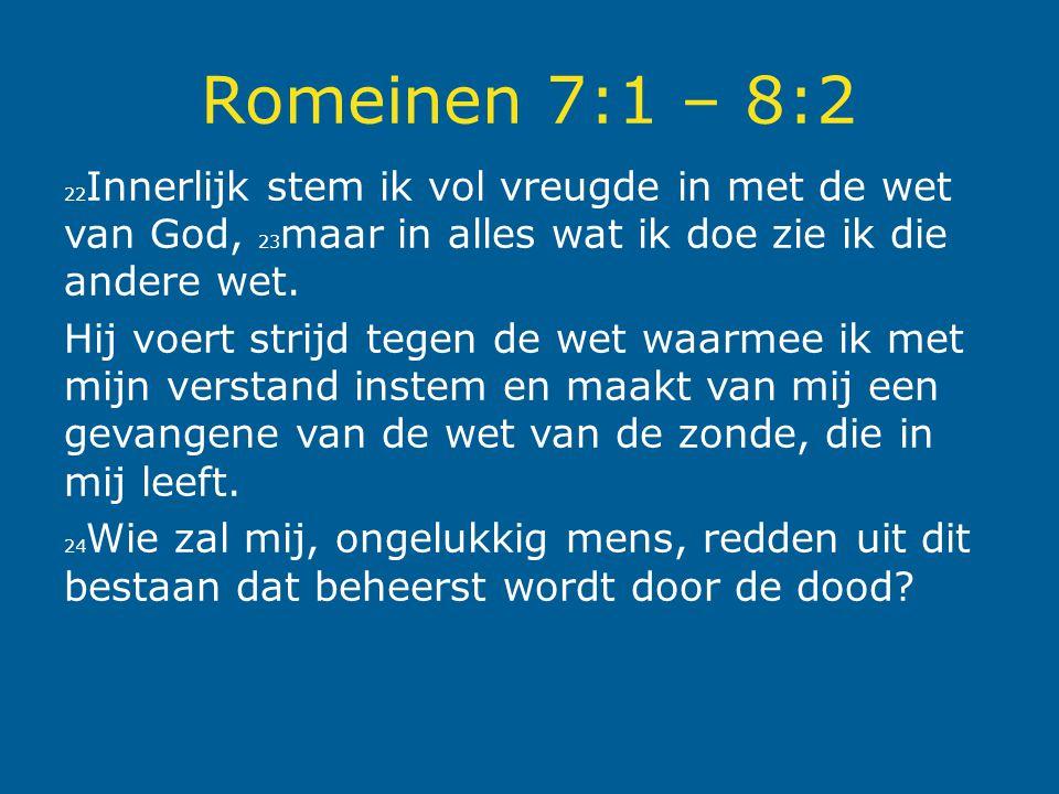 Romeinen 7:1 – 8:2 22 Innerlijk stem ik vol vreugde in met de wet van God, 23 maar in alles wat ik doe zie ik die andere wet. Hij voert strijd tegen d