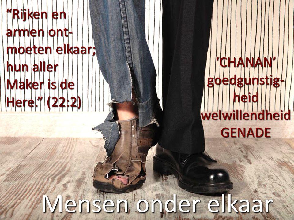 """Mensen onder elkaar """"Rijken en armen ont- moeten elkaar; hun aller Maker is de Here."""" (22:2) 'CHANAN' goedgunstig- heid welwillendheidGENADE"""