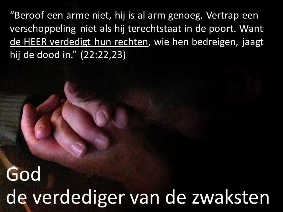 """God de verdediger van de zwaksten """"Beroof een arme niet, hij is al arm genoeg. Vertrap een verschoppeling niet als hij terechtstaat in de poort. Want"""