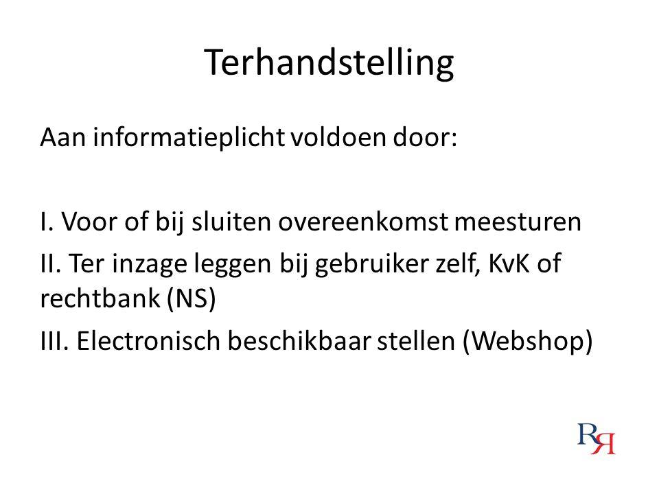Terhandstelling Aan informatieplicht voldoen door: I. Voor of bij sluiten overeenkomst meesturen II. Ter inzage leggen bij gebruiker zelf, KvK of rech