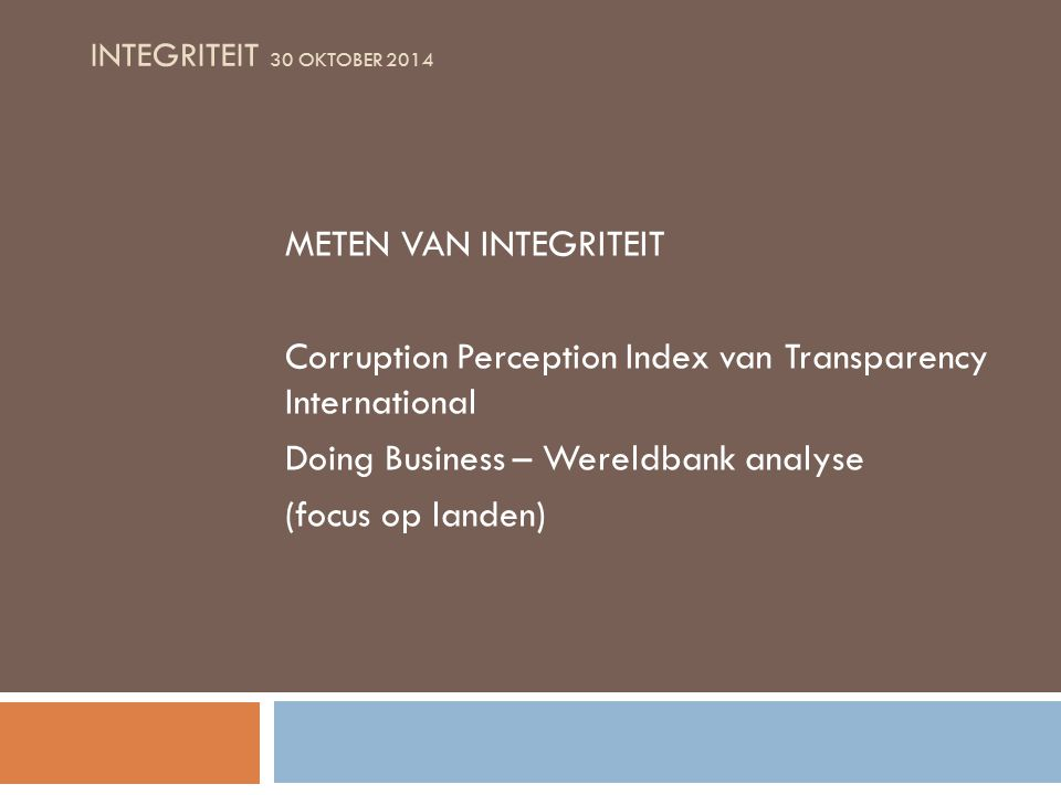 INTEGRITEIT 30 OKTOBER 2014 METEN VAN INTEGRITEIT Corruption Perception Index van Transparency International Doing Business – Wereldbank analyse (focus op landen)