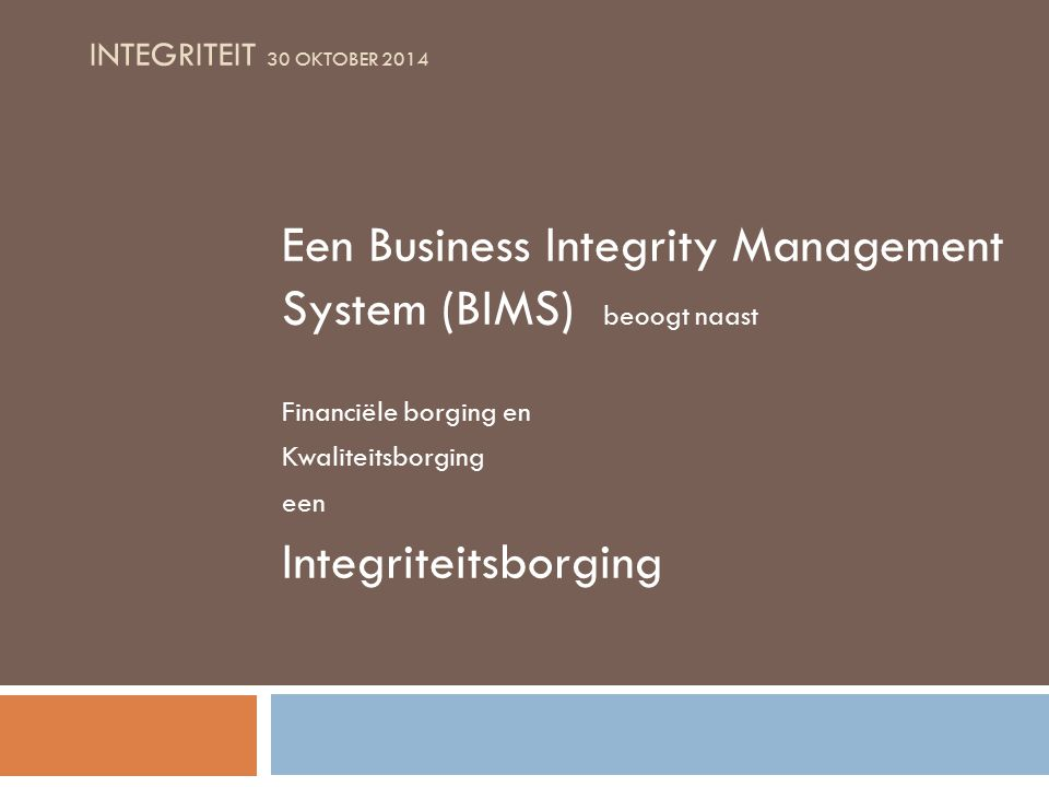 INTEGRITEIT 30 OKTOBER 2014 Een Business Integrity Management System (BIMS) beoogt naast Financiële borging en Kwaliteitsborging een Integriteitsborging