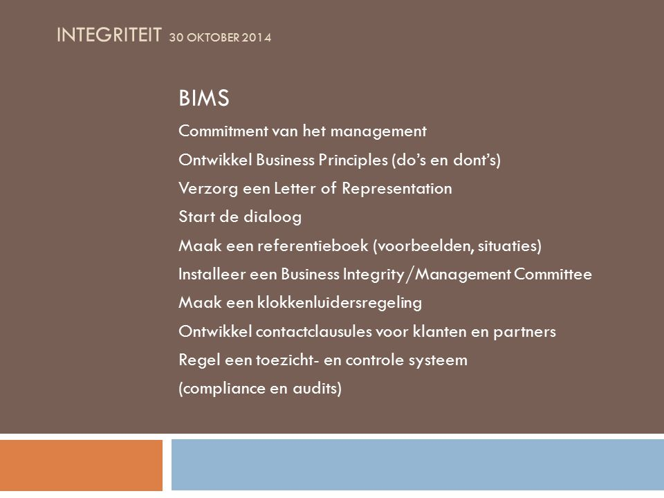 INTEGRITEIT 30 OKTOBER 2014 BIMS Commitment van het management Ontwikkel Business Principles (do's en dont's) Verzorg een Letter of Representation Start de dialoog Maak een referentieboek (voorbeelden, situaties) Installeer een Business Integrity/Management Committee Maak een klokkenluidersregeling Ontwikkel contactclausules voor klanten en partners Regel een toezicht- en controle systeem (compliance en audits)